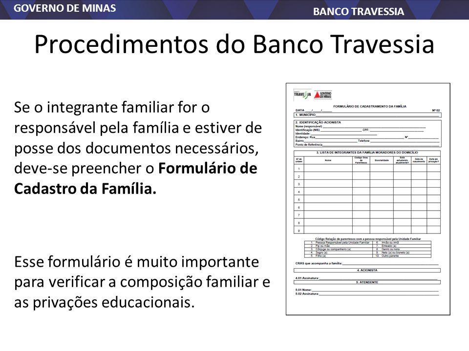 GOVERNO DE MINAS BANCO TRAVESSIA Procedimentos do Banco Travessia Se o integrante familiar for o responsável pela família e estiver de posse dos documentos necessários, deve-se preencher o Formulário de Cadastro da Família.