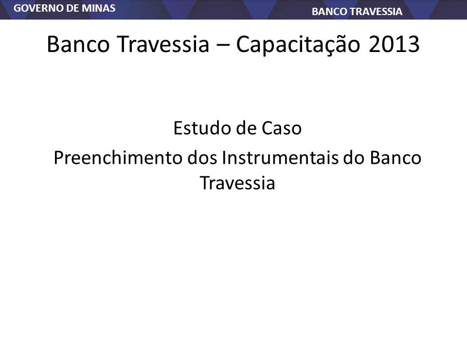 GOVERNO DE MINAS BANCO TRAVESSIA Banco Travessia – Capacitação 2013 Estudo de Caso Preenchimento dos Instrumentais do Banco Travessia