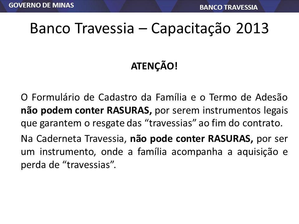 GOVERNO DE MINAS BANCO TRAVESSIA Banco Travessia – Capacitação 2013 ATENÇÃO! O Formulário de Cadastro da Família e o Termo de Adesão não podem conter