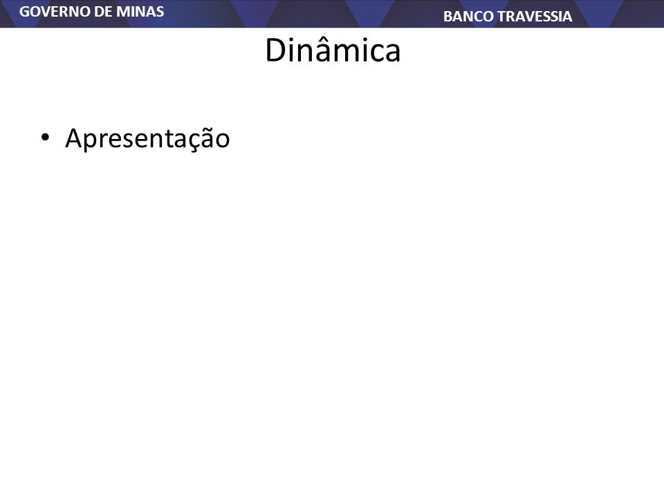 GOVERNO DE MINAS BANCO TRAVESSIA Dinâmica Apresentação