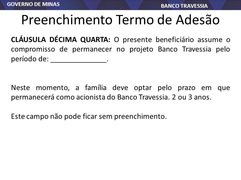 GOVERNO DE MINAS BANCO TRAVESSIA Preenchimento Termo de Adesão CLÁUSULA DÉCIMA QUARTA: O presente beneficiário assume o compromisso de permanecer no projeto Banco Travessia pelo período de: ______________.