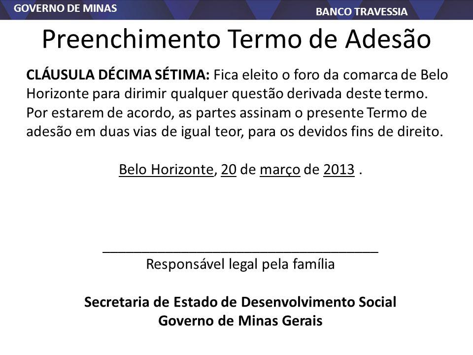 GOVERNO DE MINAS BANCO TRAVESSIA Preenchimento Termo de Adesão CLÁUSULA DÉCIMA SÉTIMA: Fica eleito o foro da comarca de Belo Horizonte para dirimir qualquer questão derivada deste termo.