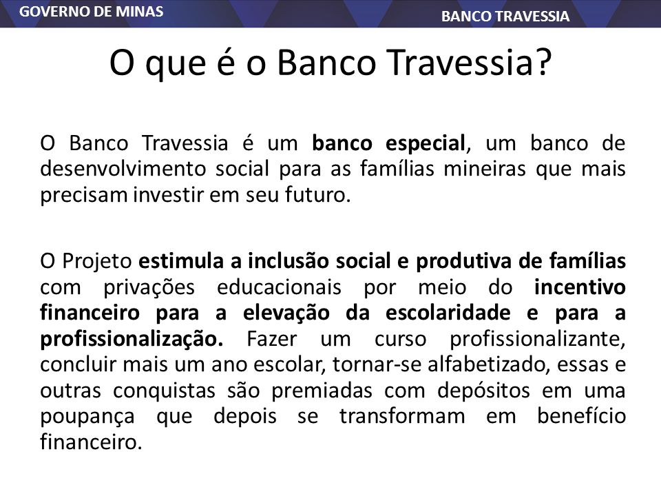 GOVERNO DE MINAS BANCO TRAVESSIA O que é o Banco Travessia? O Banco Travessia é um banco especial, um banco de desenvolvimento social para as famílias