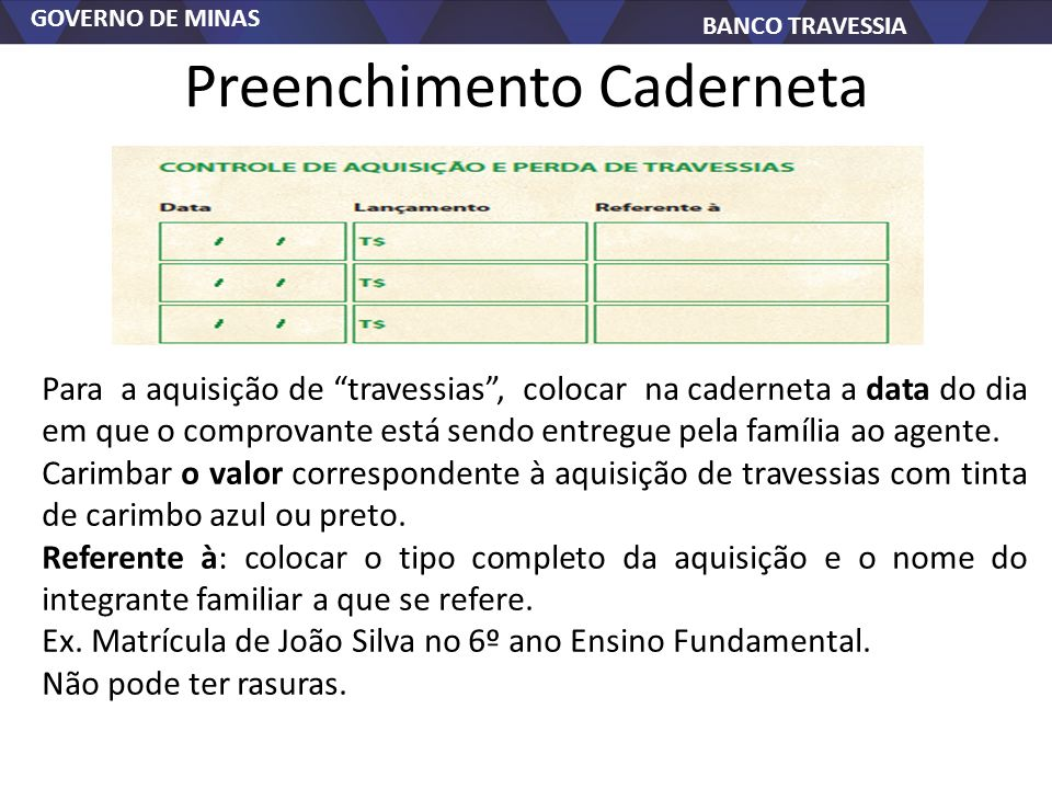 GOVERNO DE MINAS BANCO TRAVESSIA Preenchimento Caderneta Para a aquisição de travessias, colocar na caderneta a data do dia em que o comprovante está sendo entregue pela família ao agente.