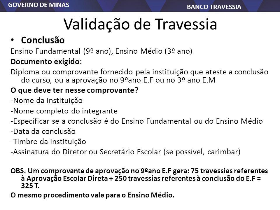 GOVERNO DE MINAS BANCO TRAVESSIA Validação de Travessia Conclusão Ensino Fundamental (9º ano), Ensino Médio (3º ano) Documento exigido: Diploma ou com