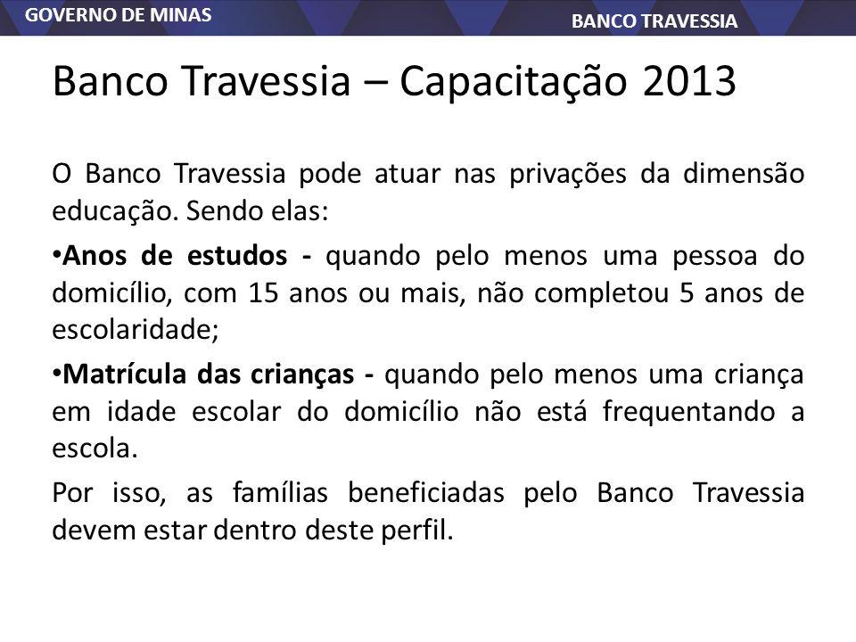 GOVERNO DE MINAS BANCO TRAVESSIA Banco Travessia – Capacitação 2013 O Banco Travessia pode atuar nas privações da dimensão educação. Sendo elas: Anos