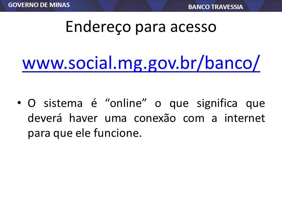 GOVERNO DE MINAS BANCO TRAVESSIA Endereço para acesso www.social.mg.gov.br/banco/ O sistema é online o que significa que deverá haver uma conexão com a internet para que ele funcione.