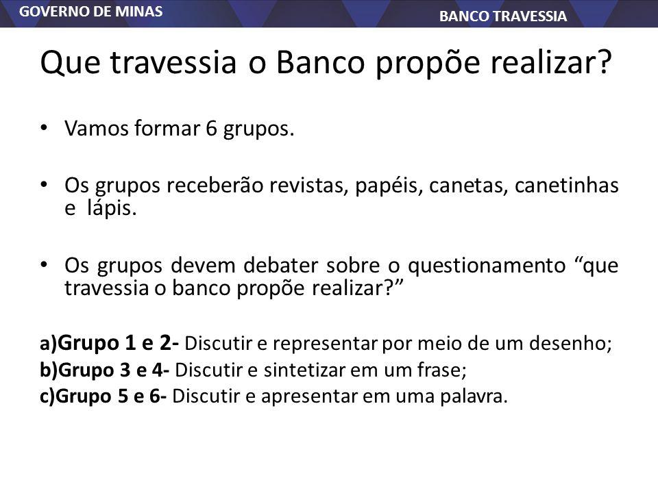 GOVERNO DE MINAS BANCO TRAVESSIA Que travessia o Banco propõe realizar? Vamos formar 6 grupos. Os grupos receberão revistas, papéis, canetas, canetinh