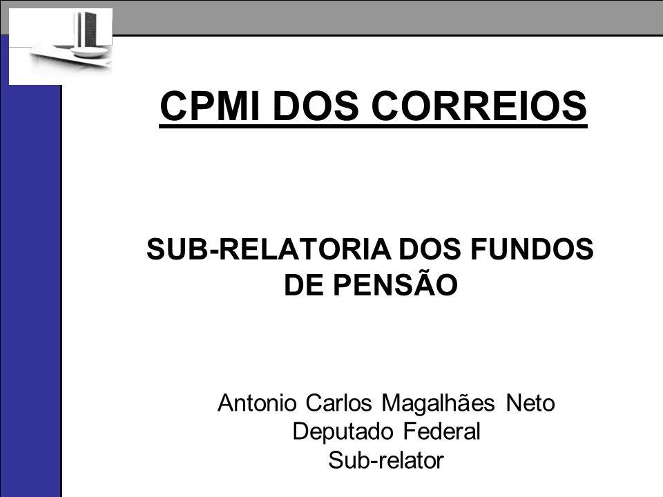 CPMI DOS CORREIOS SUB-RELATORIA DOS FUNDOS DE PENSÃO Antonio Carlos Magalhães Neto Deputado Federal Sub-relator