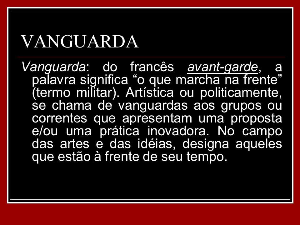 VANGUARDA Vanguarda: do francês avant-garde, a palavra significa o que marcha na frente (termo militar). Artística ou politicamente, se chama de vangu