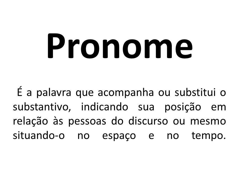 Pronome É a palavra que acompanha ou substitui o substantivo, indicando sua posição em relação às pessoas do discurso ou mesmo situando-o no espaço e