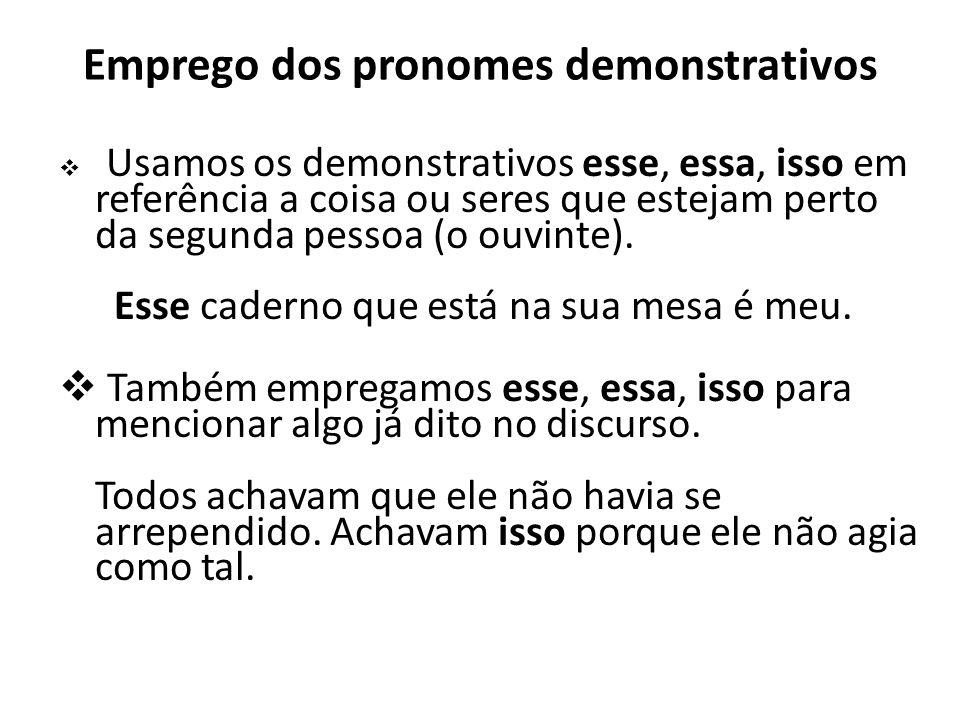 Emprego dos pronomes demonstrativos Usamos os demonstrativos esse, essa, isso em referência a coisa ou seres que estejam perto da segunda pessoa (o ou
