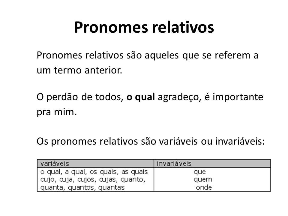 Pronomes relativos Pronomes relativos são aqueles que se referem a um termo anterior. O perdão de todos, o qual agradeço, é importante pra mim. Os pro