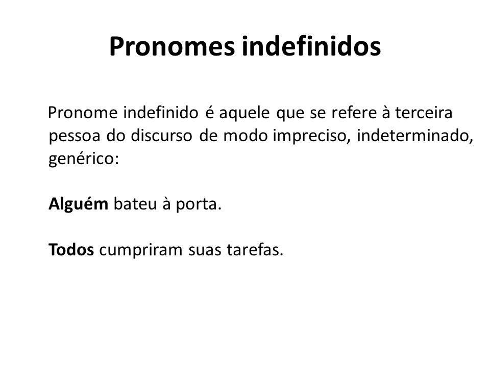 Pronomes indefinidos Pronome indefinido é aquele que se refere à terceira pessoa do discurso de modo impreciso, indeterminado, genérico: Alguém bateu