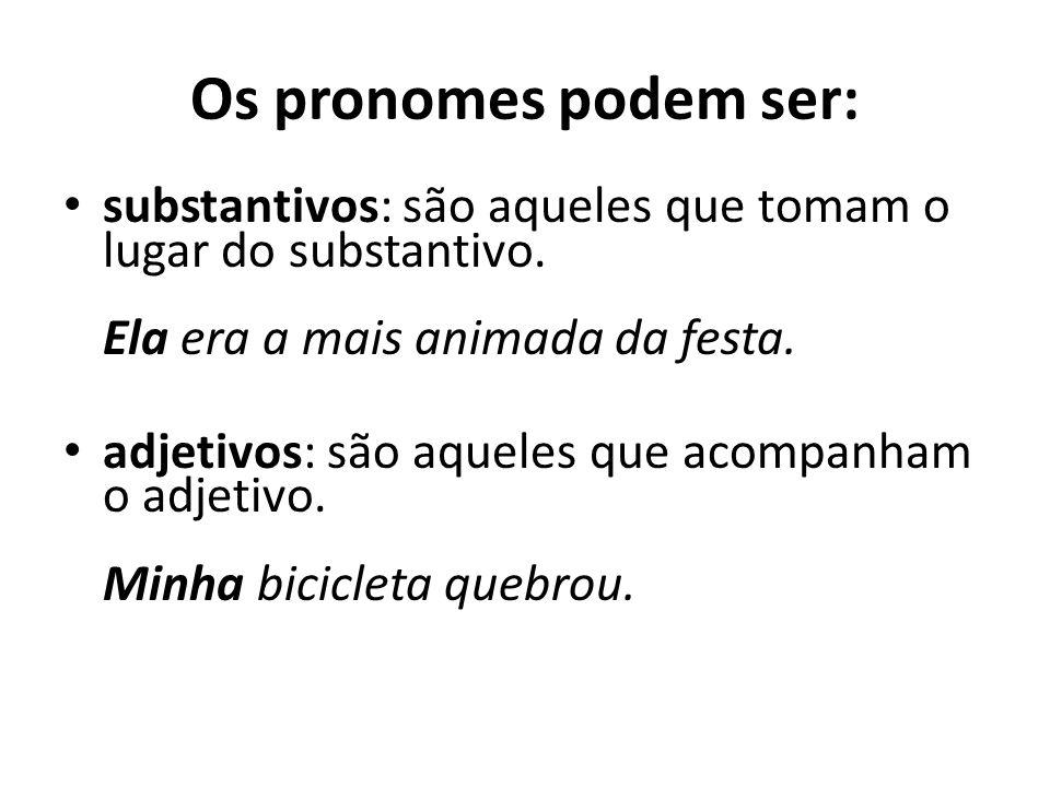 Os pronomes podem ser: substantivos: são aqueles que tomam o lugar do substantivo. Ela era a mais animada da festa. adjetivos: são aqueles que acompan