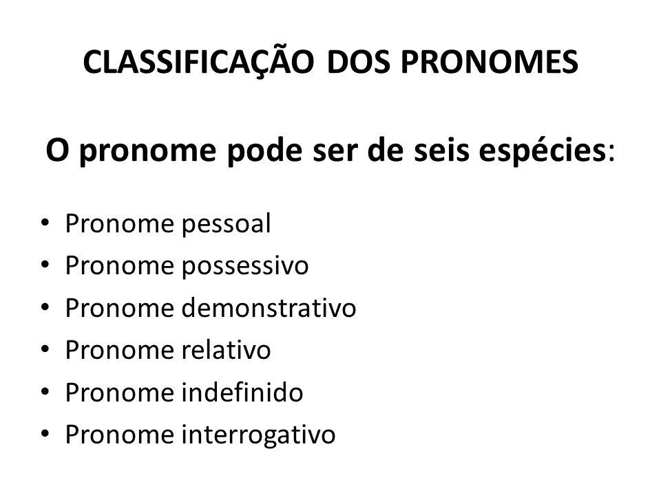 CLASSIFICAÇÃO DOS PRONOMES O pronome pode ser de seis espécies: Pronome pessoal Pronome possessivo Pronome demonstrativo Pronome relativo Pronome inde