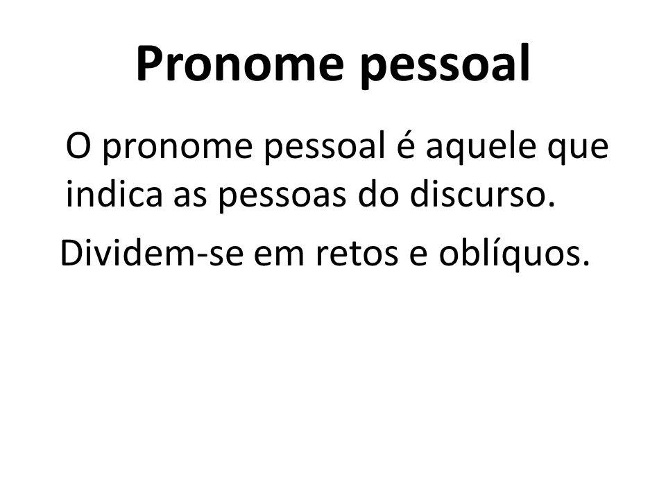 Pronome pessoal O pronome pessoal é aquele que indica as pessoas do discurso. Dividem-se em retos e oblíquos.