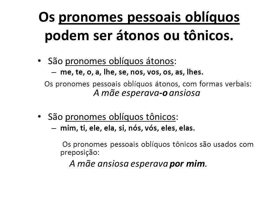 Os pronomes pessoais oblíquos podem ser átonos ou tônicos. São pronomes oblíquos átonos: – me, te, o, a, lhe, se, nos, vos, os, as, lhes. Os pronomes