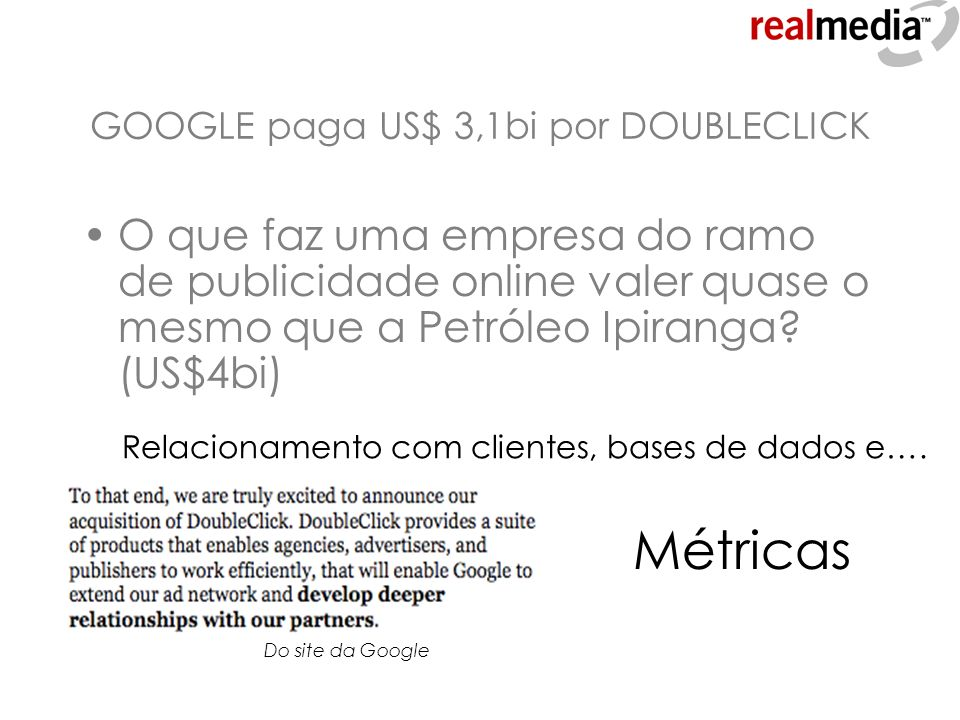 GOOGLE paga US$ 3,1bi por DOUBLECLICK O que faz uma empresa do ramo de publicidade online valer quase o mesmo que a Petróleo Ipiranga? (US$4bi) Relaci