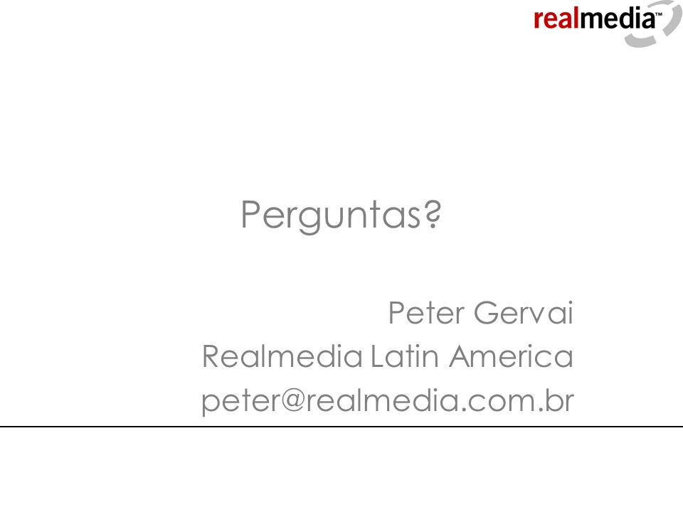 Perguntas? Peter Gervai Realmedia Latin America peter@realmedia.com.br