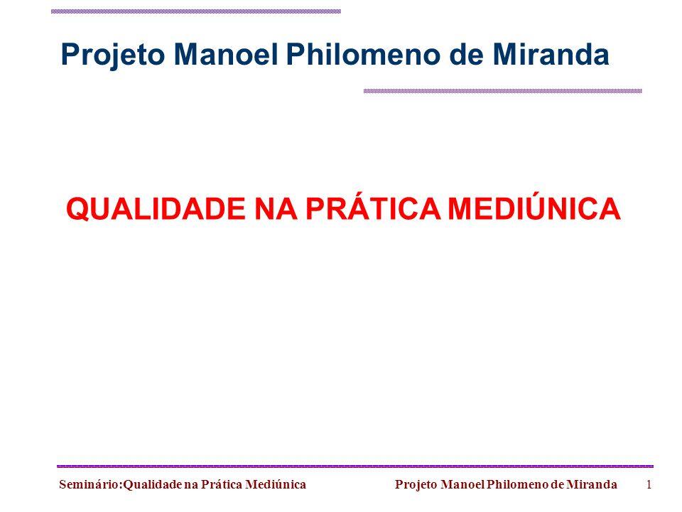 Seminário:Qualidade na Prática Mediúnica Projeto Manoel Philomeno de Miranda1 QUALIDADE NA PRÁTICA MEDIÚNICA Projeto Manoel Philomeno de Miranda