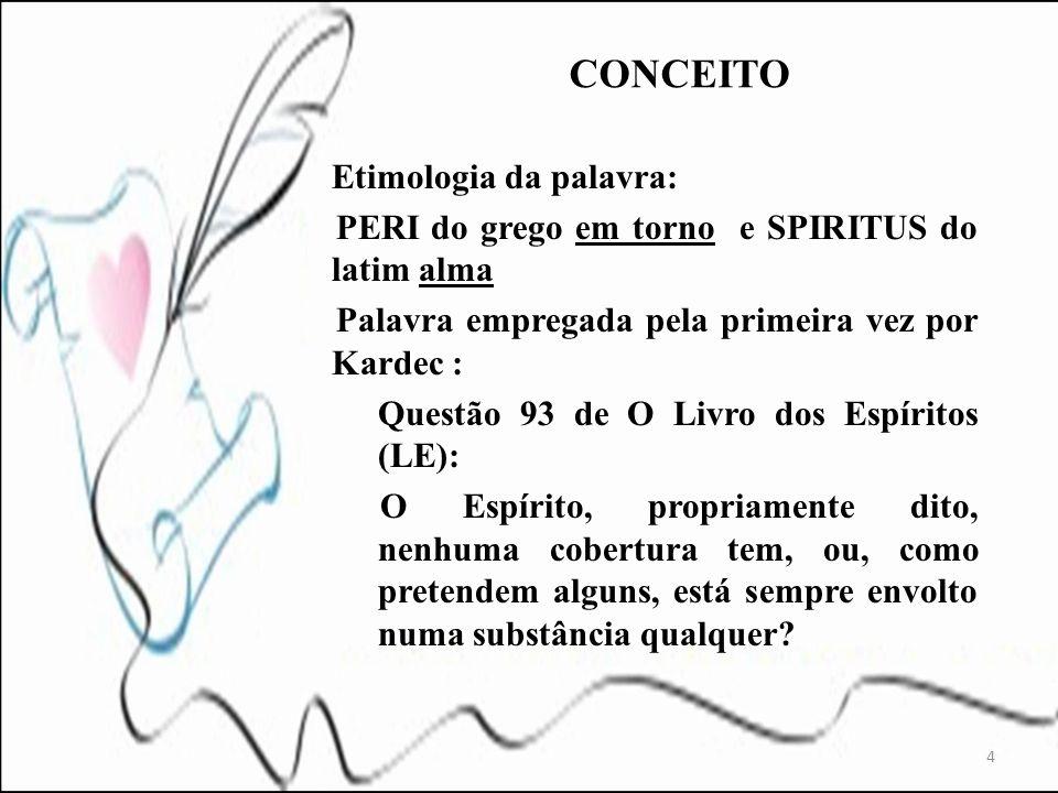 Etimologia da palavra: PERI do grego em torno e SPIRITUS do latim alma Palavra empregada pela primeira vez por Kardec : Questão 93 de O Livro dos Espí