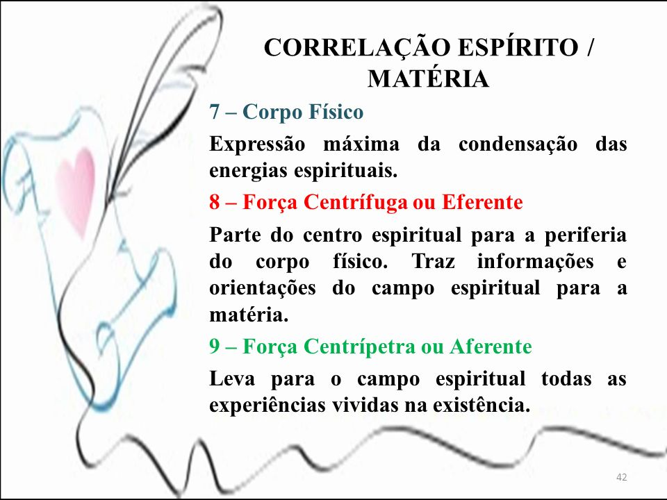 7 – Corpo Físico Expressão máxima da condensação das energias espirituais. 8 – Força Centrífuga ou Eferente Parte do centro espiritual para a periferi