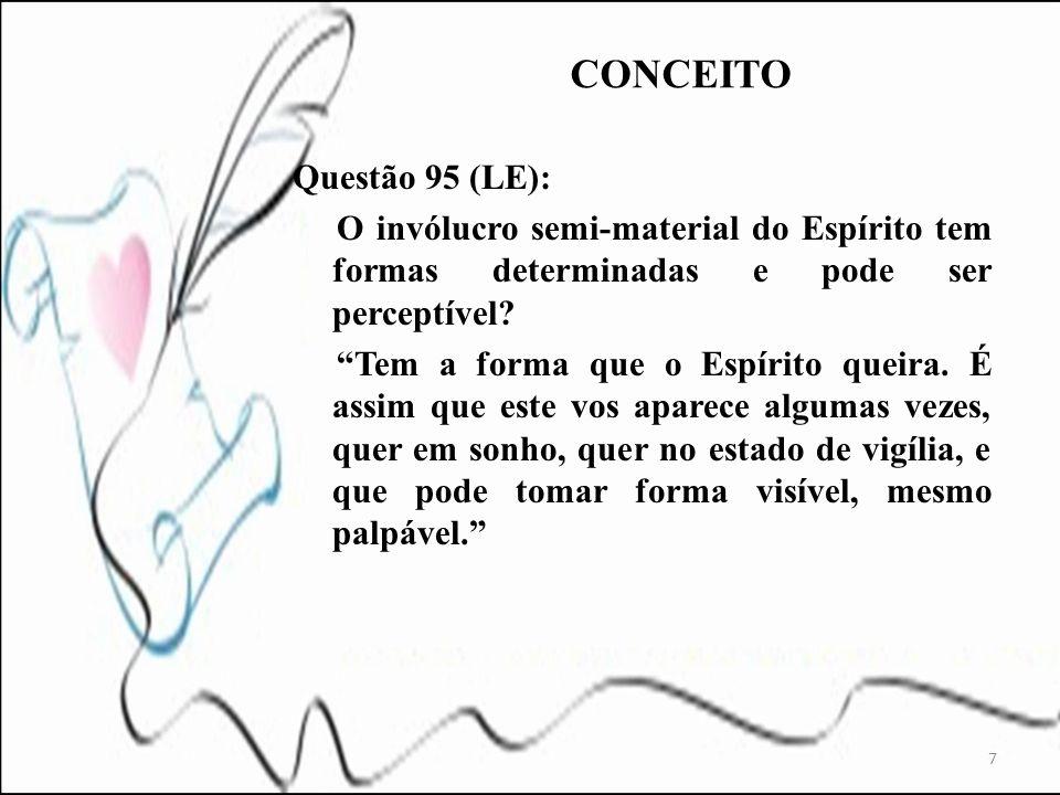 7 Questão 95 (LE): O invólucro semi-material do Espírito tem formas determinadas e pode ser perceptível? Tem a forma que o Espírito queira. É assim qu