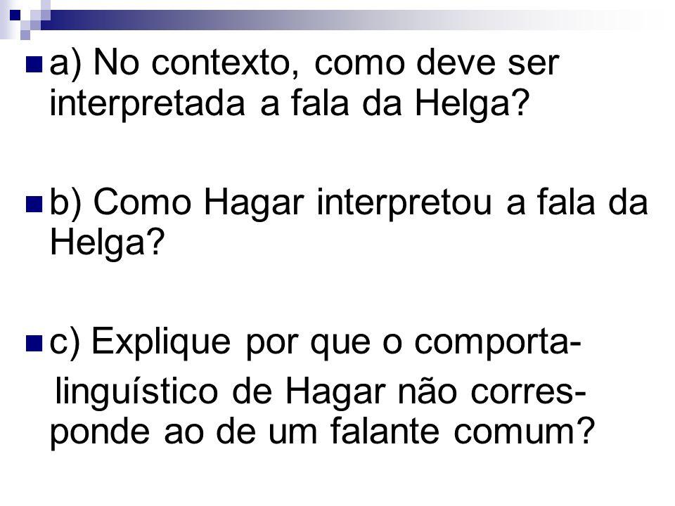 a) No contexto, como deve ser interpretada a fala da Helga? b) Como Hagar interpretou a fala da Helga? c) Explique por que o comporta- linguístico de