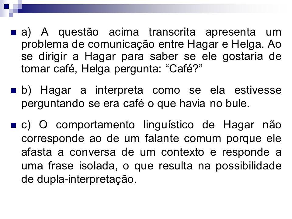 a) A questão acima transcrita apresenta um problema de comunicação entre Hagar e Helga. Ao se dirigir a Hagar para saber se ele gostaria de tomar café