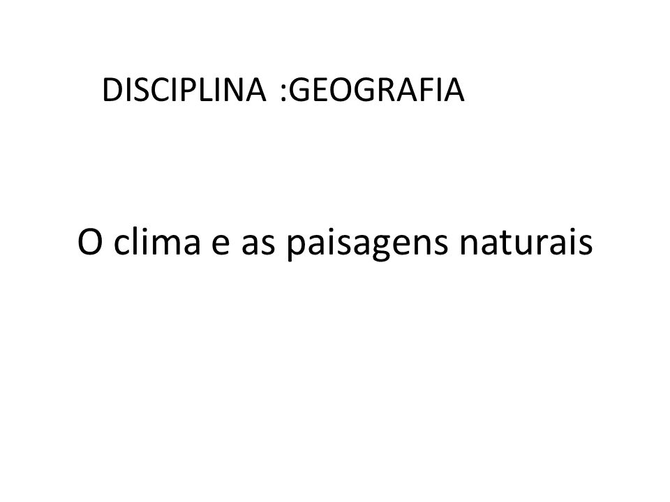 O clima e as paisagens naturais DISCIPLINA :GEOGRAFIA