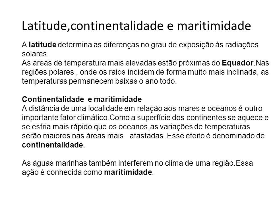 Latitude,continentalidade e maritimidade A latitude determina as diferenças no grau de exposição às radiações solares. As áreas de temperatura mais el