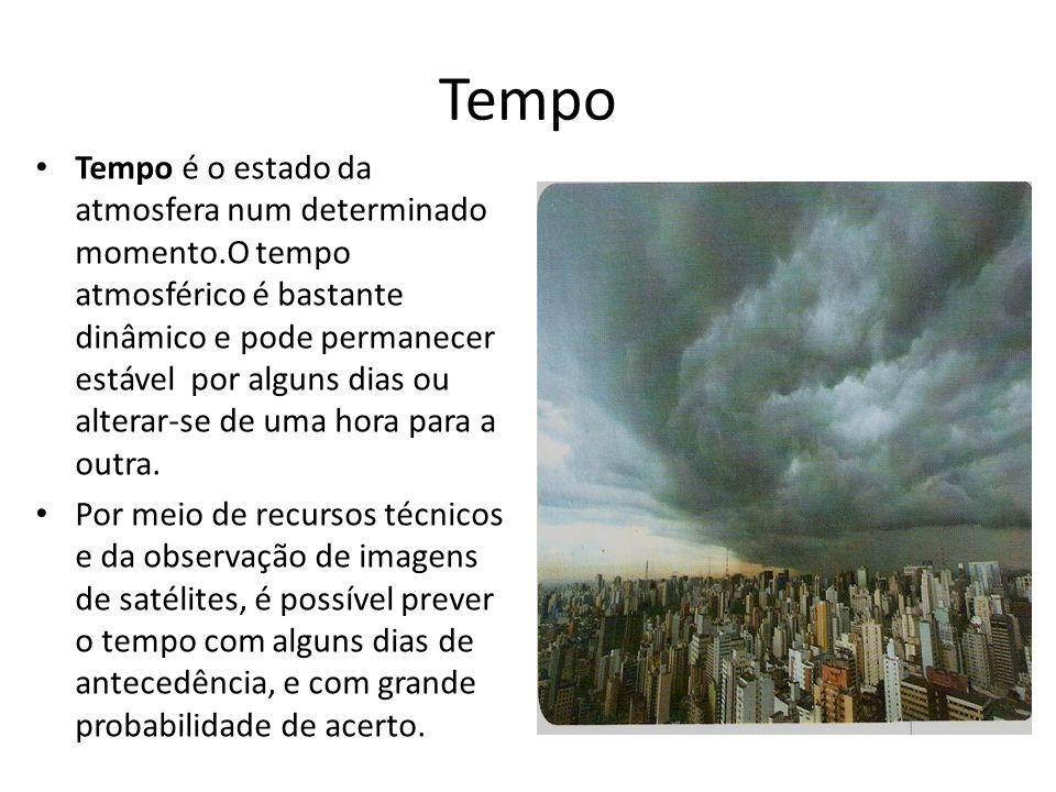 Tempo Tempo é o estado da atmosfera num determinado momento.O tempo atmosférico é bastante dinâmico e pode permanecer estável por alguns dias ou alter