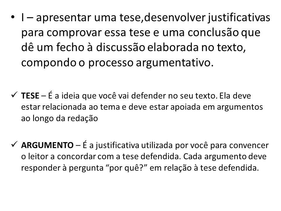 I – apresentar uma tese,desenvolver justificativas para comprovar essa tese e uma conclusão que dê um fecho à discussão elaborada no texto, compondo o
