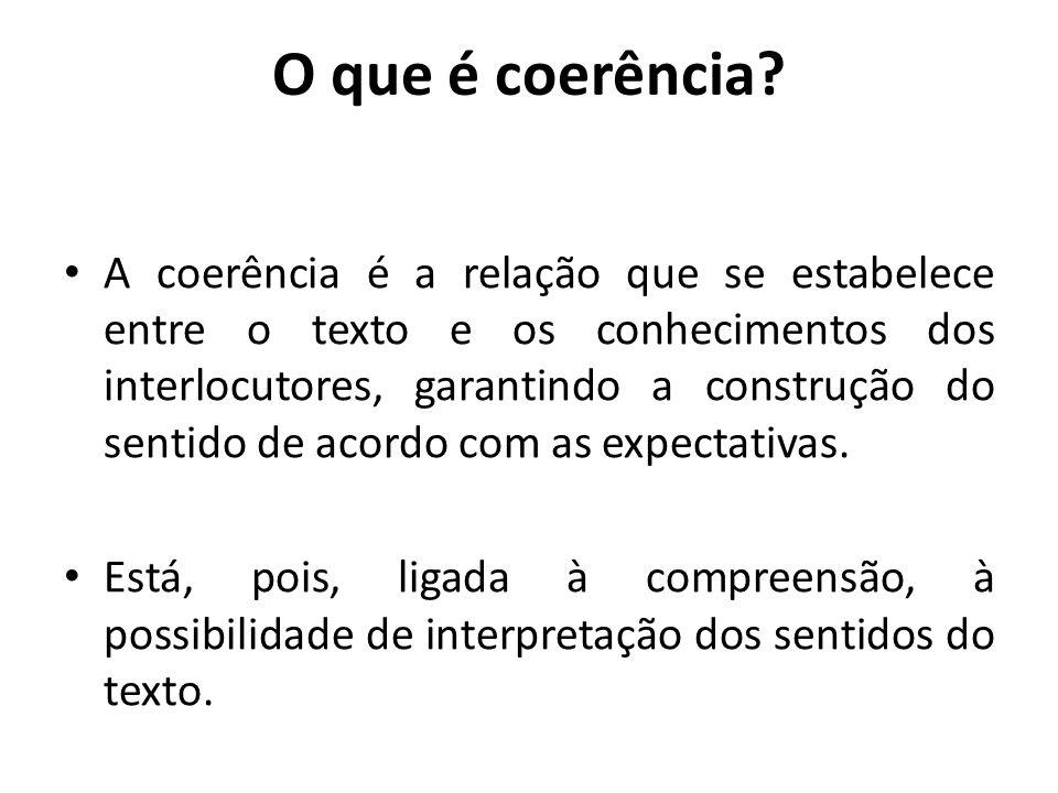 O que é coerência? A coerência é a relação que se estabelece entre o texto e os conhecimentos dos interlocutores, garantindo a construção do sentido d
