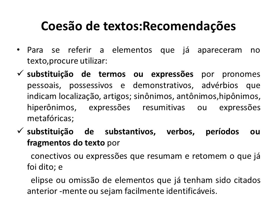 Coesão de textos:Recomendações Para se referir a elementos que já apareceram no texto,procure utilizar: substituição de termos ou expressões por prono