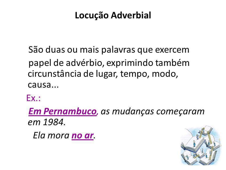 Locução Adverbial São duas ou mais palavras que exercem papel de advérbio, exprimindo também circunstância de lugar, tempo, modo, causa... Ex.: Em Per