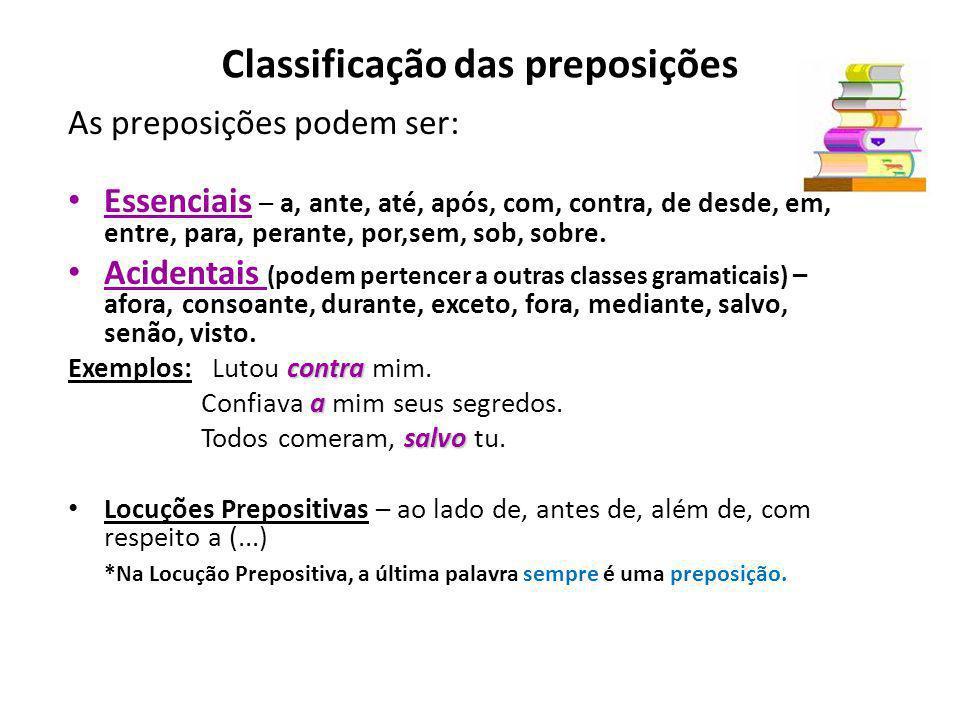 Classificação das preposições As preposições podem ser: Essenciais – a, ante, até, após, com, contra, de desde, em, entre, para, perante, por,sem, sob