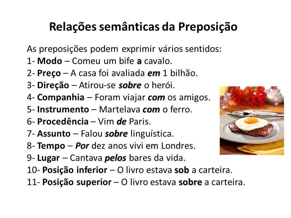Relações semânticas da Preposição As preposições podem exprimir vários sentidos: a 1- Modo – Comeu um bife a cavalo. em 2- Preço – A casa foi avaliada