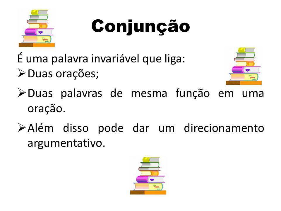 Conjunção É uma palavra invariável que liga: Duas orações; Duas palavras de mesma função em uma oração. Além disso pode dar um direcionamento argument