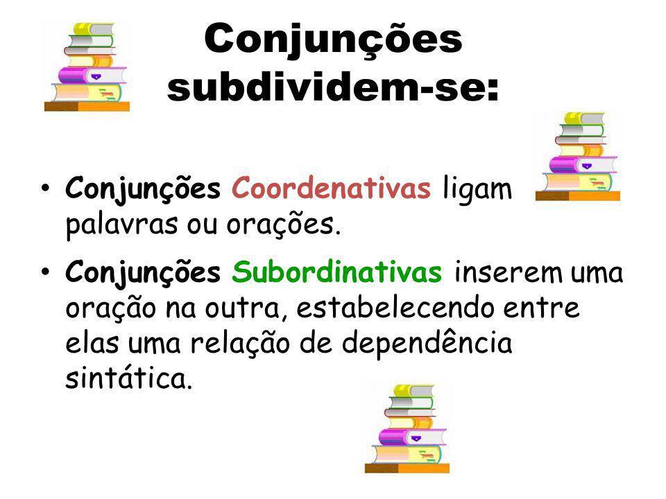 Conjunções subdividem-se: Conjunções Coordenativas ligam palavras ou orações. Conjunções Subordinativas inserem uma oração na outra, estabelecendo ent