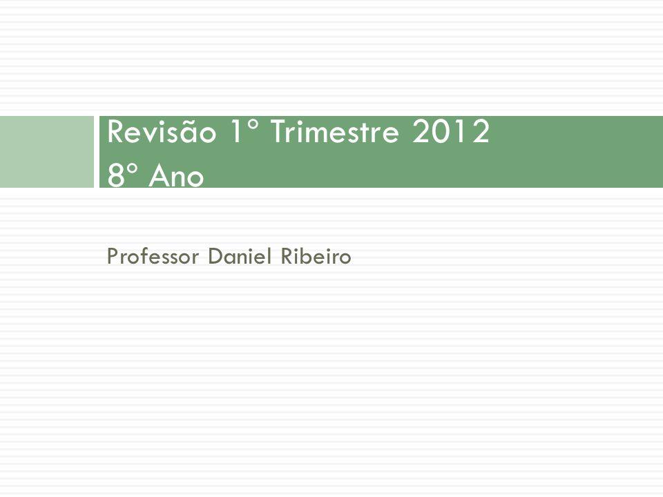 Professor Daniel Ribeiro Revisão 1º Trimestre 2012 8º Ano