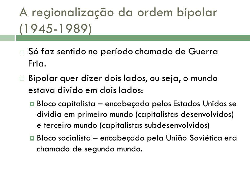 A regionalização da ordem bipolar (1945-1989) Só faz sentido no período chamado de Guerra Fria.