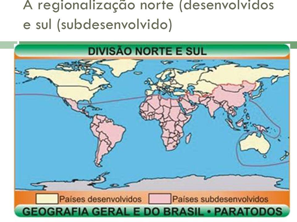 A regionalização norte (desenvolvidos e sul (subdesenvolvido)