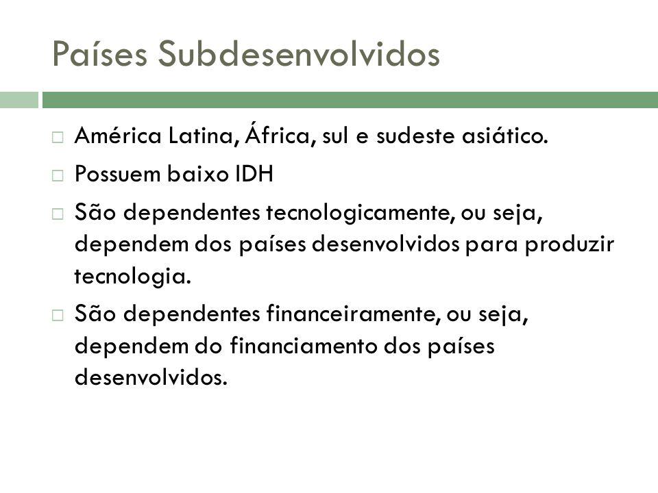 Países Subdesenvolvidos América Latina, África, sul e sudeste asiático.