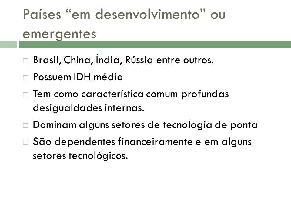 Países em desenvolvimento ou emergentes Brasil, China, Índia, Rússia entre outros.