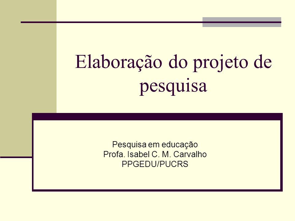 Elaboração do projeto de pesquisa Pesquisa em educação Profa. Isabel C. M. Carvalho PPGEDU/PUCRS