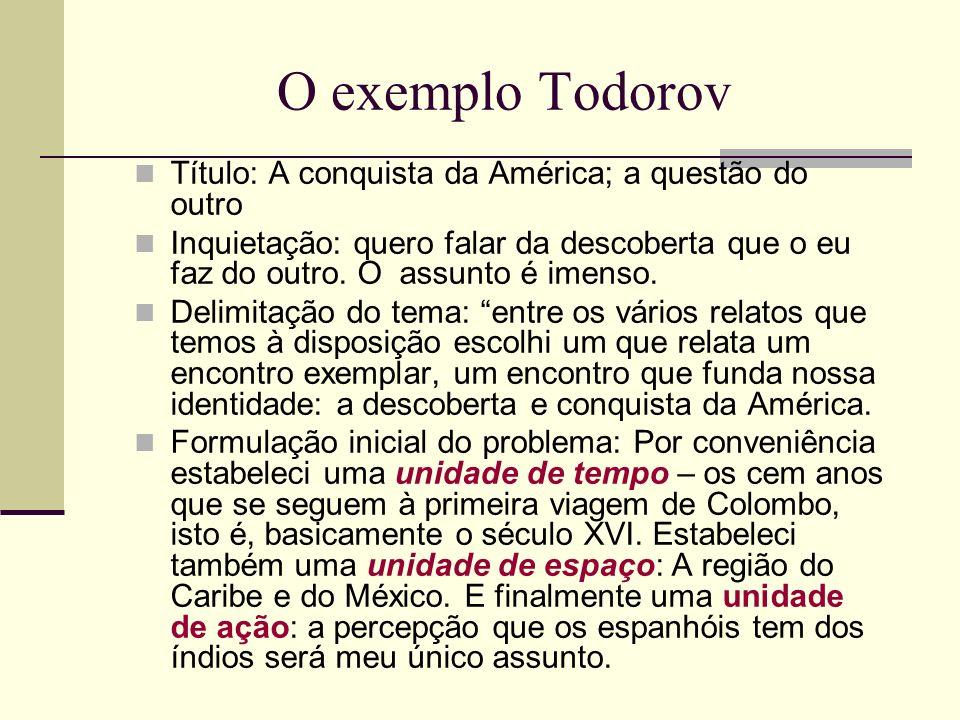 O exemplo Todorov Título: A conquista da América; a questão do outro Inquietação: quero falar da descoberta que o eu faz do outro. O assunto é imenso.