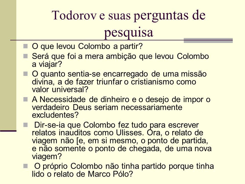 Todorov e suas p erguntas de pesquisa O que levou Colombo a partir? Será que foi a mera ambição que levou Colombo a viajar? O quanto sentia-se encarre