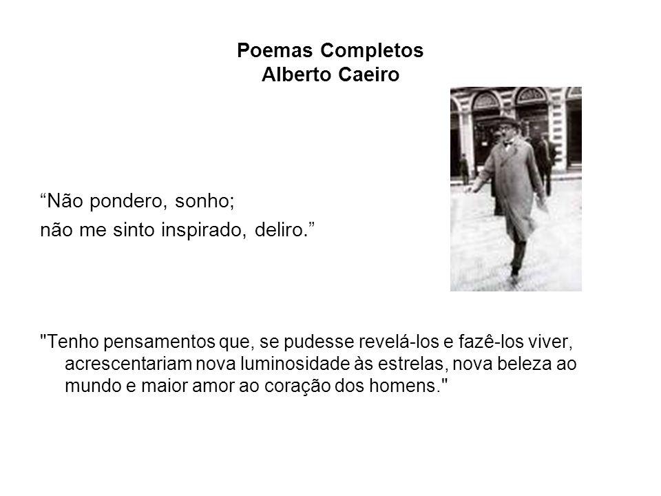 Poemas Completos Alberto Caeiro Não pondero, sonho; não me sinto inspirado, deliro.